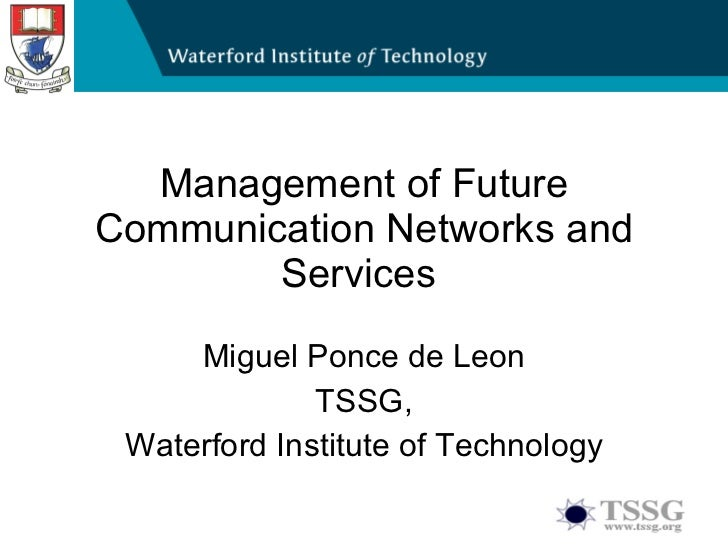 Management of Future Communication Networks and Services  Miguel Ponce de Leon TSSG, Waterford Institute of Technology
