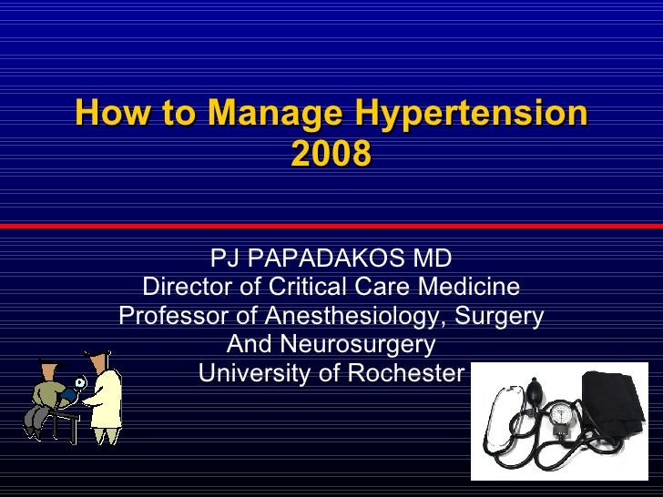 How to Manage Hypertension 2008 PJ PAPADAKOS MD Director of Critical Care Medicine Professor of Anesthesiology, Surgery An...