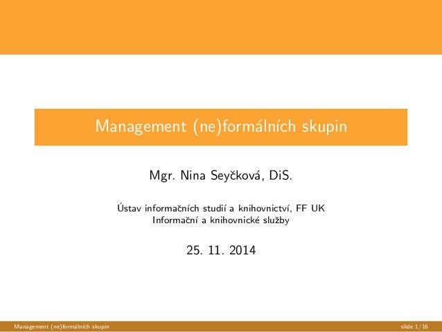 Management (ne)formalnch skupin  Mgr. Nina Seyckova, DiS.  Ustav informacnch studi a knihovnictv, FF UK  Informacn a kniho...