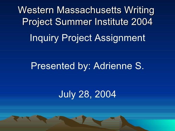 Western Massachusetts Writing  Project Summer Institute 2004 <ul><li>Inquiry Project Assignment </li></ul><ul><li>Presente...