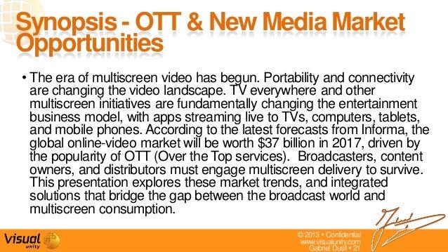 © 2013  Confidentialwww.visualunity.comGabriel Dusil  21Synopsis - OTT & New Media MarketOpportunities• The era of multi...