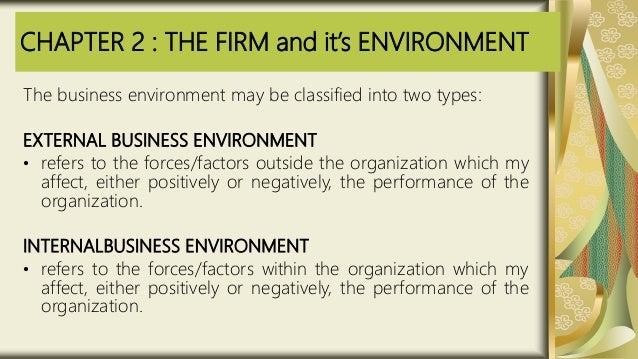CHAPTER 2 : THE FIRM and it's ENVIRONMENT The business environment may be classified into two types: EXTERNAL BUSINESS ENV...