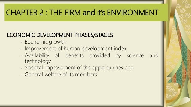 CHAPTER 2 : THE FIRM and it's ENVIRONMENT ECONOMIC DEVELOPMENT PHASES/STAGES • Economic growth • Improvement of human deve...