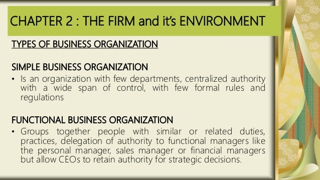 CHAPTER 2 : THE FIRM and it's ENVIRONMENT TYPES OF BUSINESS ORGANIZATION SIMPLE BUSINESS ORGANIZATION • Is an organization...
