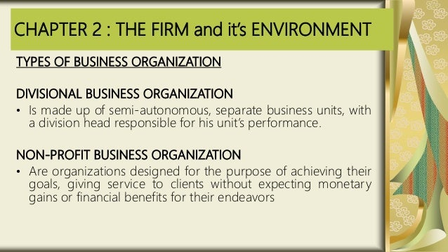 CHAPTER 2 : THE FIRM and it's ENVIRONMENT TYPES OF BUSINESS ORGANIZATION DIVISIONAL BUSINESS ORGANIZATION • Is made up of ...