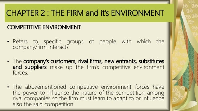 CHAPTER 2 : THE FIRM and it's ENVIRONMENT COMPETITIVE ENVIRONMENT • Refers to specific groups of people with which the com...