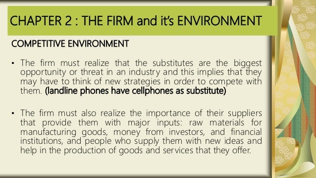 CHAPTER 2 : THE FIRM and it's ENVIRONMENT COMPETITIVE ENVIRONMENT • The firm must realize that the substitutes are the big...