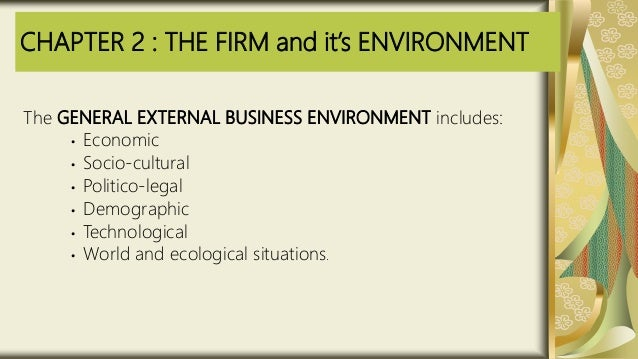 CHAPTER 2 : THE FIRM and it's ENVIRONMENT The GENERAL EXTERNAL BUSINESS ENVIRONMENT includes: • Economic • Socio-cultural ...