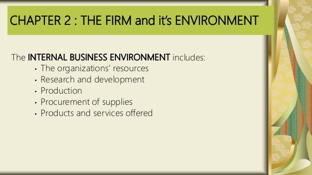 CHAPTER 2 : THE FIRM and it's ENVIRONMENT The INTERNAL BUSINESS ENVIRONMENT includes: • The organizations' resources • Res...