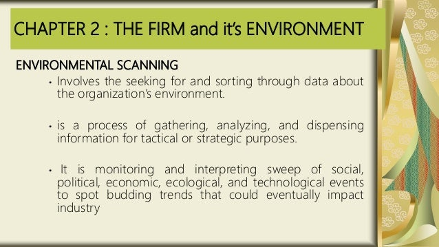 CHAPTER 2 : THE FIRM and it's ENVIRONMENT ENVIRONMENTAL SCANNING • Involves the seeking for and sorting through data about...