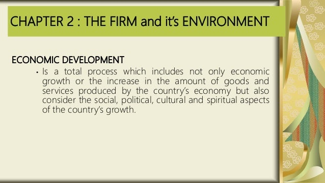 CHAPTER 2 : THE FIRM and it's ENVIRONMENT ECONOMIC DEVELOPMENT • Is a total process which includes not only economic growt...