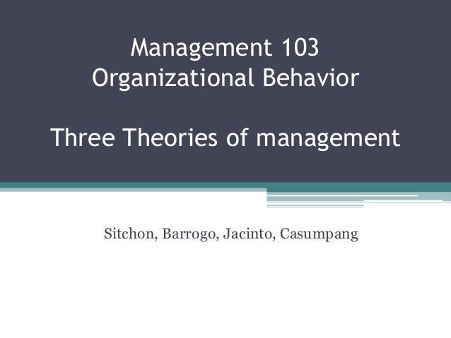 Management 103   Organizational BehaviorThree Theories of management    Sitchon, Barrogo, Jacinto, Casumpang