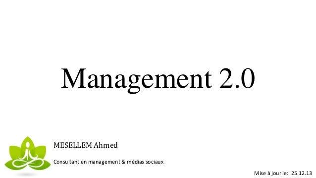 Management 2.0 MESELLEM Ahmed Consultant en management & médias sociaux Mise à jour le: 25.12.13