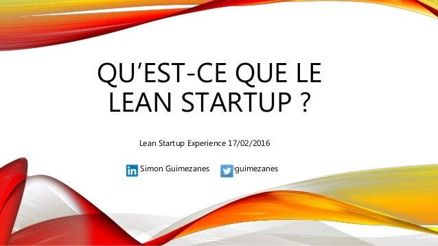 QU'EST-CE QUE LE LEAN STARTUP ? Simon Guimezanes @guimezanes Lean Startup Experience 17/02/2016
