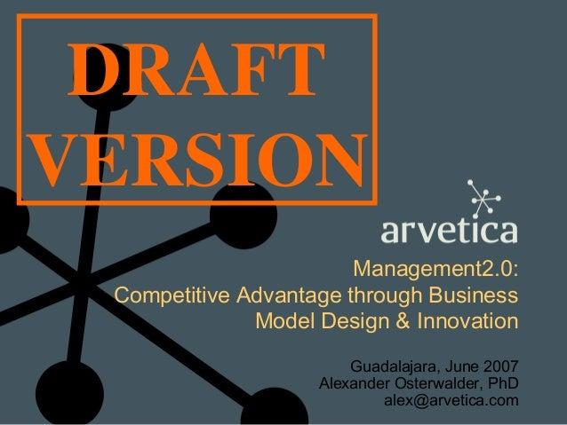 DRAFT VERSION Management2.0: Competitive Advantage through Business Model Design & Innovation Guadalajara, June 2007 Alexa...