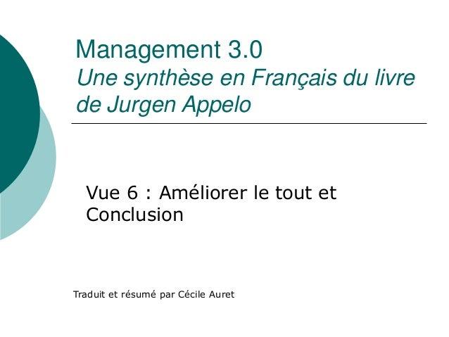 Management 3.0  Une synthèse en Français du livre  de Jurgen Appelo  Vue 6 : Améliorer le tout et  Conclusion  Traduit et ...