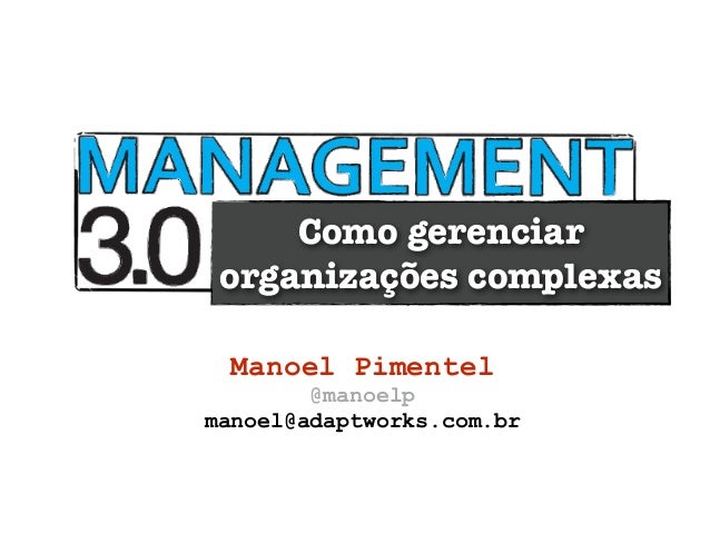Como gerenciar organizações complexas Manoel Pimentel        @manoelpmanoel@adaptworks.com.br
