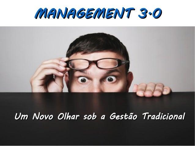 MANAGEMENT 3.0MANAGEMENT 3.0 Um Novo Olhar sob a Gestão TradicionalUm Novo Olhar sob a Gestão Tradicional