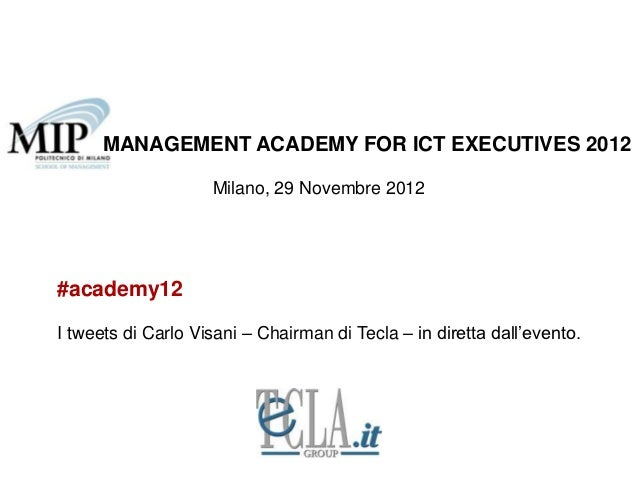 MANAGEMENT ACADEMY FOR ICT EXECUTIVES 2012                    Milano, 29 Novembre 2012#academy12I tweets di Carlo Visani –...