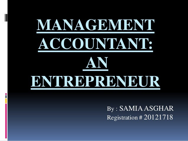 MANAGEMENT ACCOUNTANT: AN ENTREPRENEUR By : SAMIAASGHAR Registration # 20121718