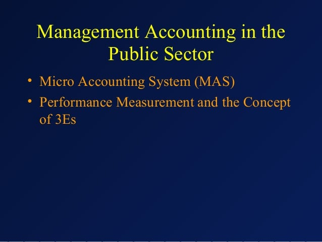 Management Accounting in the Public Sector • Micro Accounting System (MAS) • Performance Measurement and the Concept of 3E...