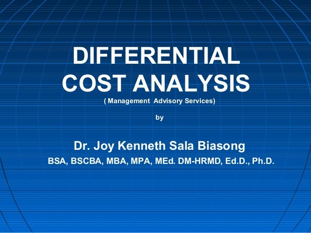 DIFFERENTIAL COST ANALYSIS( Management Advisory Services) by Dr. Joy Kenneth Sala Biasong BSA, BSCBA, MBA, MPA, MEd. DM-HR...