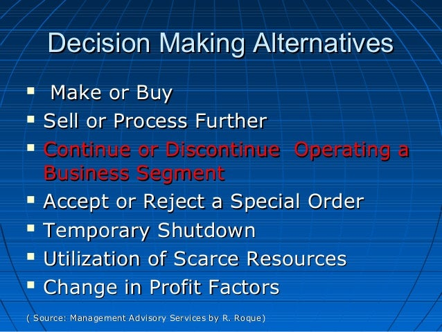 Decision Making AlternativesDecision Making Alternatives  Make or BuyMake or Buy  Sell or Process FurtherSell or Process...