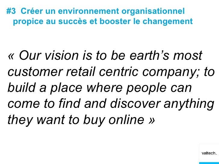 #3 Créer un environnement organisationnel propice au succès et booster le changement« Our vision is to be earth's mostcust...