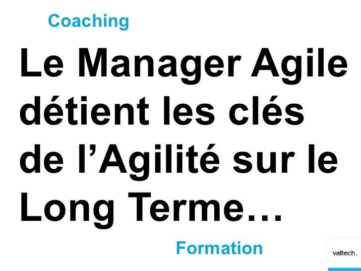 CoachingLe Manager Agiledétient les clésde l'Agilité sur leLong Terme…            Formation