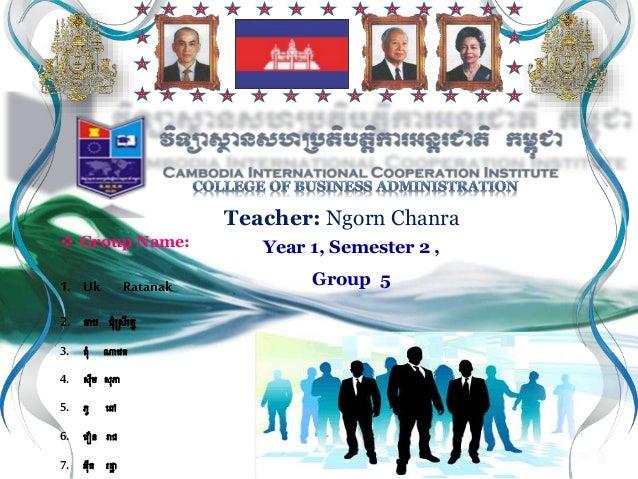 Group Name: 1. Uk Ratanak 2. ចាប ជុំស្រីរត្ន 3. ពុំ ណាវេត្ 4. រីម រភា 5. ភូ វៅ 6. វេឿន រាជ 7. អីត្ រដ្ឋា Teacher: Ngo...