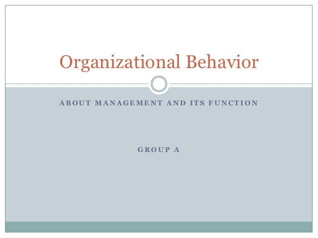 Organizational BehaviorABOUT MANAGEMENT AND ITS FUNCTION             GROUP A