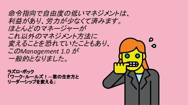 命令指向で自由度の低いマネジメントは、 利益があり、労力が少なくて済みます。 ほとんどのマネージャーが これ以外のマネジメント方法に 変えることを恐れていたこともあり、 このManagement1.0が 一般的となりました。 ...