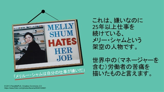 これは、嫌いなのに 25年以上仕事を 続けている、 メリー・シャムという 架空の人物です。  世界中の(マネージャーを 含む)労働者の苦痛を 描いたものと言えます。 © 2013 FaceMePLS, Creative Comm...