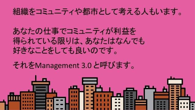 組織をコミュニティや都市として考える人もいます。  あなたの仕事でコミュニティが利益を 得られている限りは、あなたはなんでも 好きなことをしても良いのです。   それをManagement3.0と呼びます。