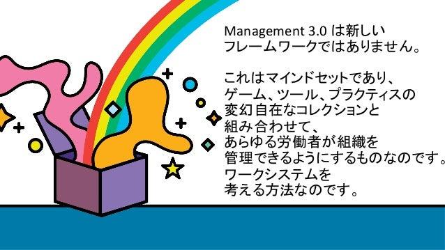 Management3.0は新しい フレームワークではありません。  これはマインドセットであり、 ゲーム、ツール、プラクティスの 変幻自在なコレクションと 組み合わせて、 あらゆる労働者が組織を 管理できるようにするものな...