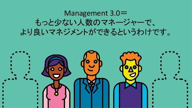 Management3.0= もっと少ない人数のマネージャーで、 より良いマネジメントができるというわけです。