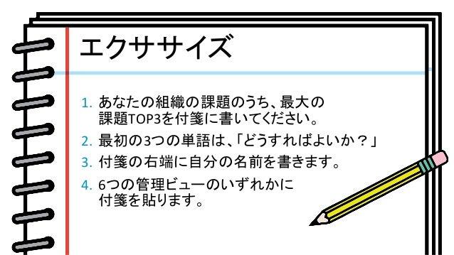 1. あなたの組織の課題のうち、最大の 課題TOP3を付箋に書いてください。 2. 最初の3つの単語は、「どうすればよいか?」 3. 付箋の右端に自分の名前を書きます。 4. 6つの管理ビューのいずれかに 付箋を貼ります。 ...