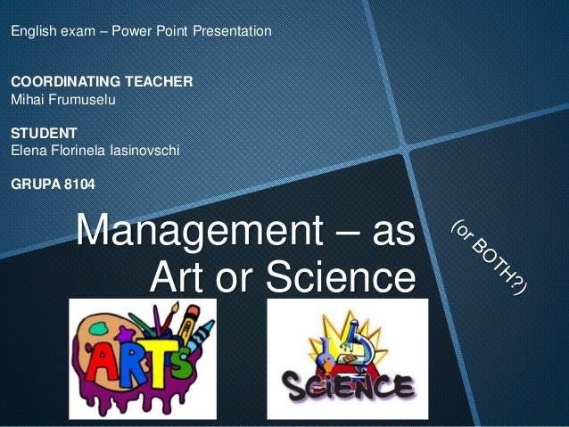 Management – as Art or Science English exam – Power Point Presentation COORDINATING TEACHER Mihai Frumuselu STUDENT Elena ...