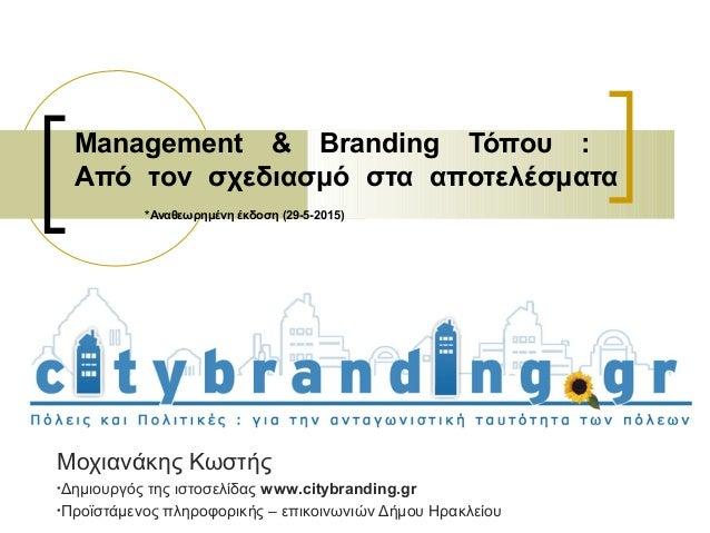 Management & Branding Τόπου : Από τον σχεδιασμό στα αποτελέσματα *Αναθεωρημένη έκδοση (29-5-2015) Μοχιανάκης Κωστής •Δημιο...