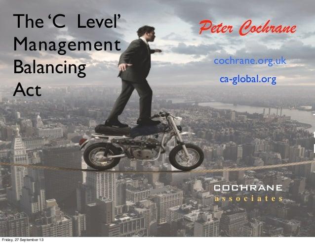 The 'C Level' Management Balancing Act T t D Peter Cochrane cochrane.org.uk COCHRANE a s s o c i a t e s ca-global.org Fri...