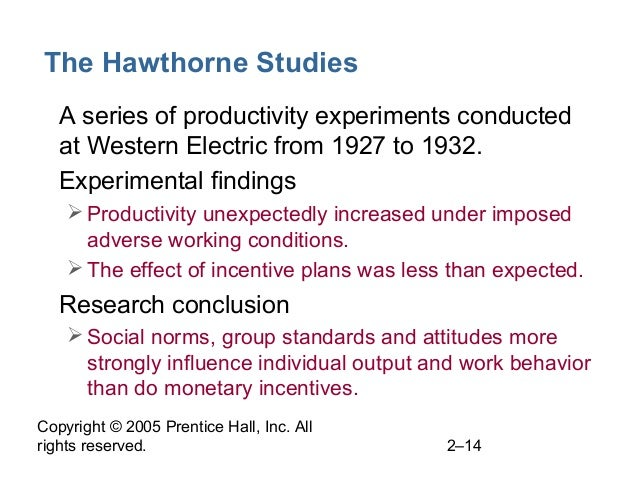 Copyright © 2005 Prentice Hall, Inc. All rights reserved. 2–14 The Hawthorne Studies • A series of productivity experiment...