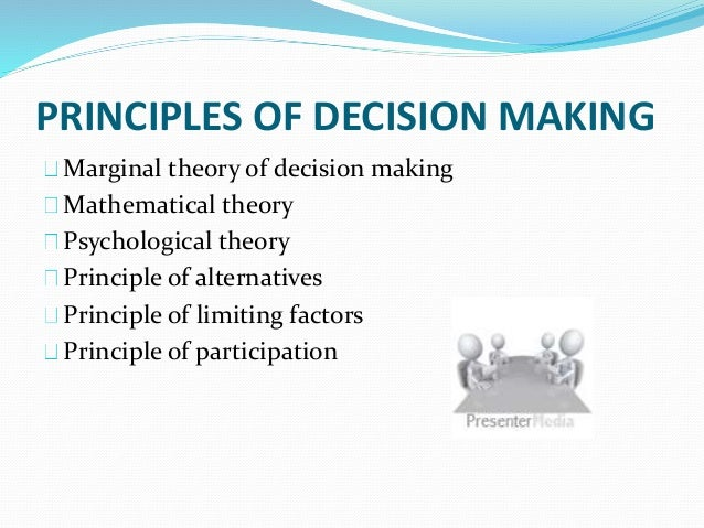 principles of decision making Causal decision theory adopts principles of rational choice that attend to an act's consequences making causal decision theory realistic requires relaxing idealizations that its principles assume.