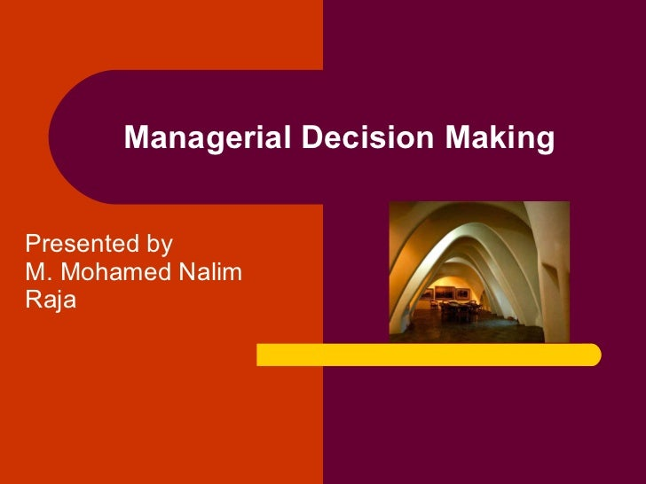 Presented by  M. Mohamed Nalim  Raja Managerial Decision Making