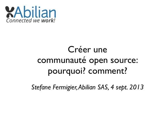 Créer une communauté open source: pourquoi? comment? Stefane Fermigier,Abilian SAS, 4 sept. 2013
