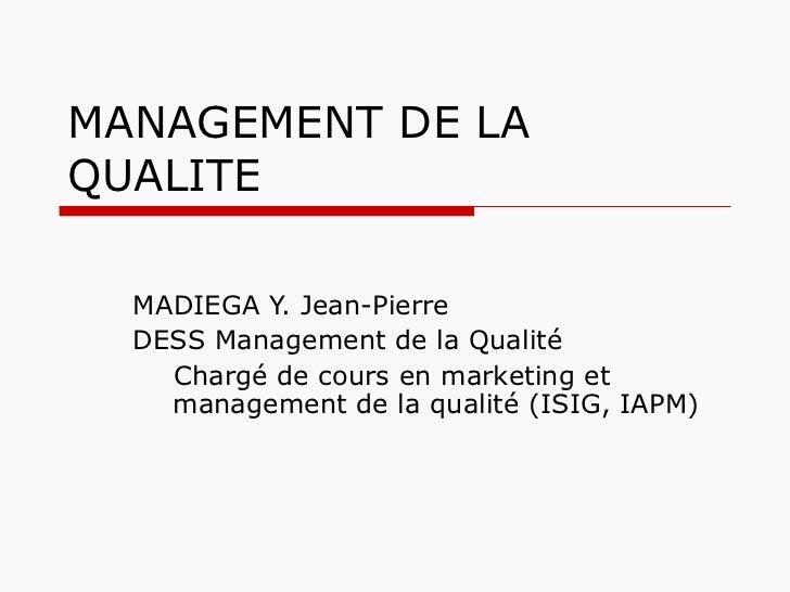 MANAGEMENT DE LA QUALITE <ul><li>MADIEGA Y. Jean-Pierre  </li></ul><ul><li>DESS Management de la Qualité </li></ul><ul><ul...
