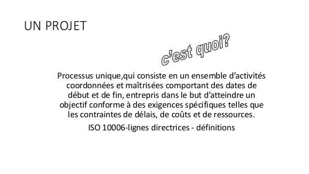 UN PROJET Processus unique,qui consiste en un ensemble d'activités coordonnées et maîtrisées comportant des dates de début...