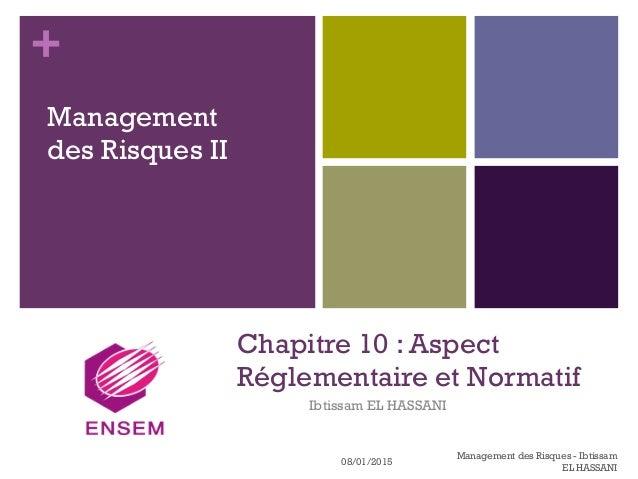 + Chapitre 10 : Aspect Réglementaire et Normatif Ibtissam EL HASSANI Management des Risques II 08/01/2015 Management des R...
