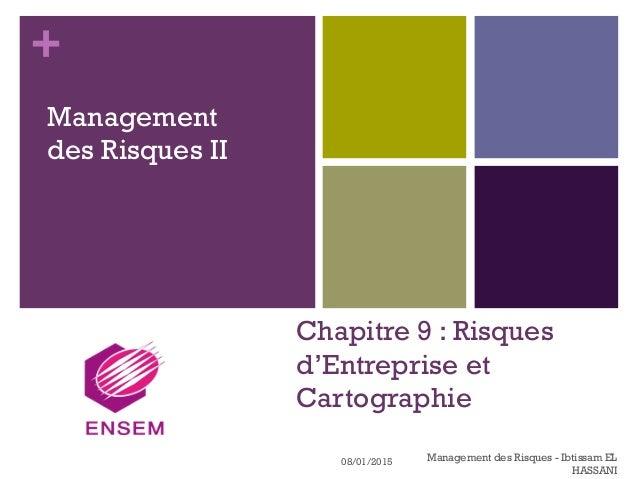+ Chapitre 9 : Risques d'Entreprise et Cartographie Management des Risques II 08/01/2015 Management des Risques - Ibtissam...