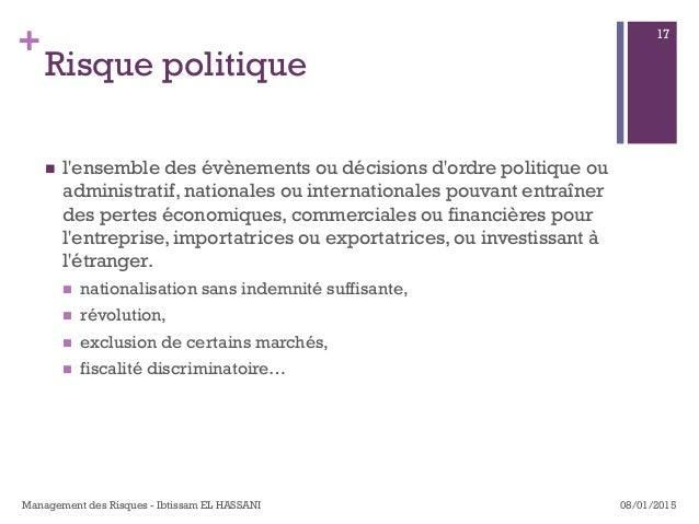 + Risque politique n l'ensemble des évènements ou décisions d'ordre politique ou administratif, nationales ou internatio...
