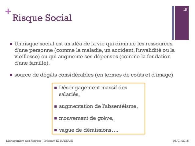 + Risque Social n Un risque social est un aléa de la vie qui diminue les ressources d'une personne (comme la maladie, un...